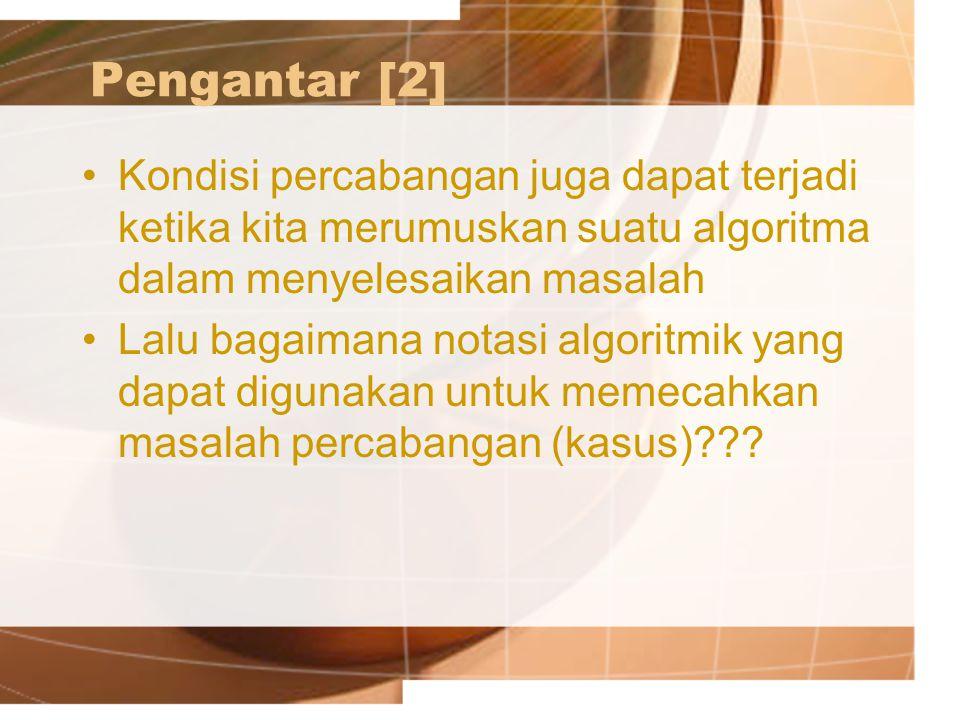 Pengantar [2] Kondisi percabangan juga dapat terjadi ketika kita merumuskan suatu algoritma dalam menyelesaikan masalah.